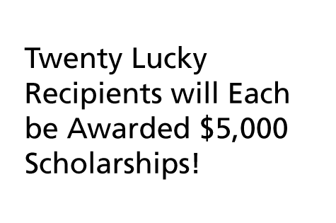 A graphic containing the words, Twenty Lucky Recipients will Each be Awarded $5,000 Scholarships!, in black text sitting within a light gray band behind it.